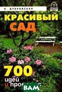 Красивый сад. 700 идей и проектов  Дубровская Н.И. купить