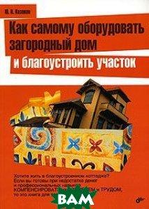 Как самому оборудовать загородной дом и благоустроить участок  Казаков Ю.Н. купить
