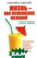 Жизнь - как исполнение желаний и как из лимона сделать лимонад  Дмитрий Калинский купить