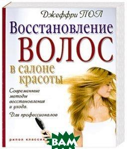 Восстановление волос в салоне красоты. Современные методы восстановления и ухода. Для профессионалов  Джеффри Пол купить