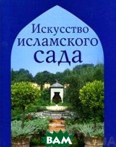 Искусство исламского сада  Эмма Кларк купить