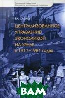 Централизованное управление экономикой на Урале в 1917-1921 годах: Хаос, контроль и стихия рынка  Хазиев Р.А. купить
