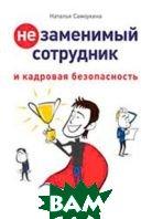 Незаменимый сотрудник и кадровая безопасность  Самоукина Н. В.  купить