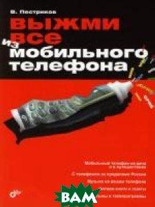 Выжми все из мобильного телефона  В. Пестриков купить