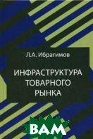 Инфраструктура товарного рынка. 2-е изд., перераб.и доп  Ибрагимов Л. А. купить