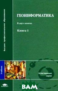 Геоинформатика. В 2 кн., Кн. 1. 3-е издание  Капралов Е.Г., Кошкарев А.В., Тикунов В.С. купить
