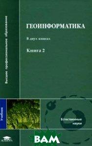 Геоинформатика. В 2 кн., Кн 2. 3-е издание  Капралов Е.Г., Кошкарев А.В., Тикунов В.С. купить