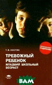Тревожный ребенок: младший школьный возраст  Костяк Т. В.  купить