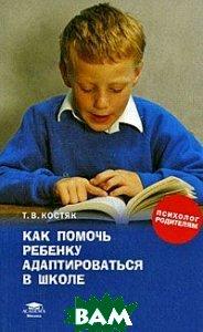 Как помочь  ребенку адаптироваться в школе  Костяк Т. В.  купить