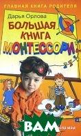 Большая книга Монтессори. Система раннего развития, которая потрясла мам  Дарья Орлова купить