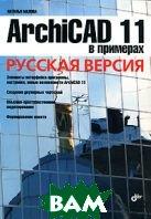 ArchiCAD 11 в примерах. Русская версия.  Малова Н. А. купить