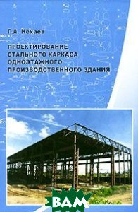 Проектирование стального каркаса одноэтажного производственного здания  Г. А. Нехаев купить