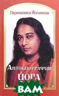 Автобиография йога  Парамаханса Йогананда купить