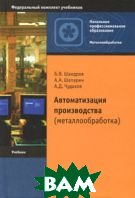 Автоматизация производства (металлообработка) 4-e издание  Б. В. Шандров, А. А. Шапарин, А. Д. Чудаков  купить