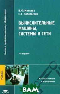 Вычислительные машины, системы и сети. 3-е издание  Мелехин В.Ф., Павловский Е.Г. купить