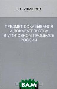 Предмет доказывания и доказательства в уголовном процессе России  Ульянова Л. Т. купить