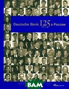 Deutsche Bank. 125 лет в России  Ю. П. Голицын  купить