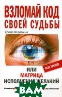 Взломай код своей судьбы, или Матрица исполнения желаний  Елена Коровина купить