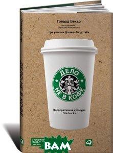 Дело не в кофе. Корпоративная культура Starbucks.  3-е изд  Говард Бехар, Джанет Голдстайн купить