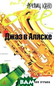 Джаз в Аляске . Серия: «Azbooka. Линия отрыва»  Кано А. купить