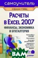 Расчеты в Excel 2007: финансы, экономика и бухгалтерия. Самоучитель   А.  Васильев, И.  Телина купить