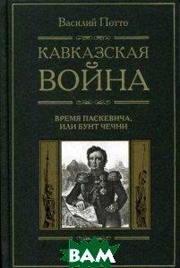 Кавказская война: В 5 т. Т. 5. Время Паскевича, или Бунт Чечни  Потто В.А. купить