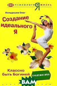 Создание идеального Я: классно быть богиней  Кильдишев О. купить