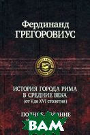 История города Рима в Средние века (от V до XVI столетия)  Грегоровиус Ф. купить