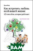 Как встретить любовь всей вашей жизни. 125 способов, которые работают. Книга 3.