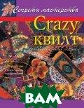 Crazy квилт, или `сумасшедший лоскуток`. Практическое руководство  Бейкер М. Дж. купить