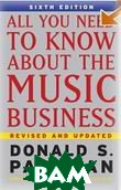 All You Need to Know About the Music Business . 6th Edition (Hardcover) / ���, ��� ����� ����� � ����������� ������� 