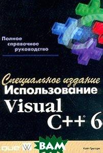 Использование Visual C++ 6. Специальное издание. Полное справочное руководство.  Грегори Кейт купить