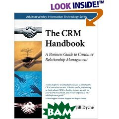 The CRM Handbook: A Business Guide to Customer Relationship Management  Jill Dyche ������