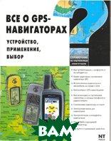 Все о GPS - навигаторах. Устройство, применение, выбор  Найман В.С., Самойлов А.С. купить