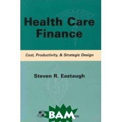 Health Care Finance: Cost, Productivity, & Strategic Design  Steven R. Eastaugh купить