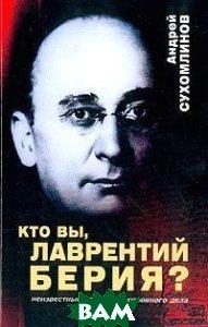 Кто вы, Лаврентий Берия?: Неизвестные страницы уголовного дела  Сухомлинов А.В.  купить