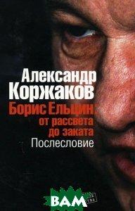 Борис Ельцин: от рассвета до заката. Послесловие  Александр Коржаков купить