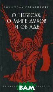 О небесах, о мире духов и об аде. Серия: Александрийская библиотека  Эмануэль Сведенборг купить