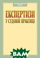 Експертизи у судовій практиці. 2-ге видання   За заг. ред. Гончаренко В.Г. купить