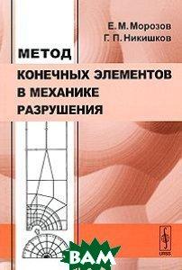 Метод конечных элементов в механике разрушения.  3-е издание  Никишков Г.П., Морозов Е.М.  купить