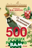 500 лучших рецептов из лекарственных растений. От женских болезней. Серия: Академия здоровья   Корсун Владимир купить
