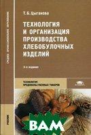 Технология и организации производства хлебобулочных изделий. 3-е издание  Цыганова Т.Б. купить