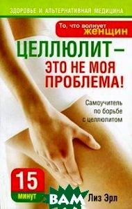 Целлюлит - это не моя проблема! Серия: Здоровье и альтернативная медицина / Liz Earle s Beating Cellulite
