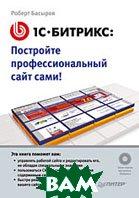 1С-Битрикс: постройте профессиональный сайт сами!   Басыров Роберт Исхакович  купить