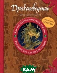 Драконоведение. Как выследить и приручить дракона. Руководство для начинающих / Dragonology Tracking & Taming Dragons Special  Эрнест Дрейк купить