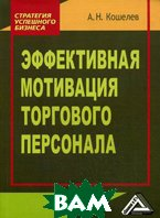 Эффективная мотивация торгового персонала  Кошелев А.Н. купить