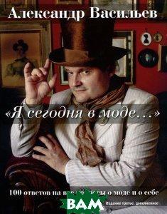 `Я сегодня в моде...` 100 ответов на вопросы о моде и о себе  Александр Васильев купить