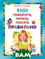 Буду говорить, читать, писать правильно. Серия `Вы и ваш ребенок`. 3-е издание  Глинка Г.А. купить