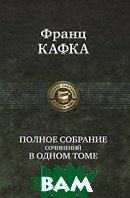 Франц Кафка. Полное собрание сочинений в одном томе  Франц Кафка купить
