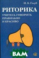 Риторика. Учитесь говорить правильно и красиво. 2-е издание  Голуб И. Б.  купить